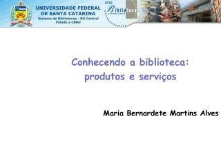 Conhecendo a biblioteca:  produtos e serviços Maria Bernardete Martins Alves