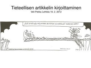 Tieteellisen artikkelin kirjoittaminen Veli-Pekka Lehtola 10. 2. 2012