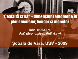 """""""Cealaltă criză"""" – dimensiuni autohtone în plan financiar, bancar şi monetar Ionel BOSTAN,"""