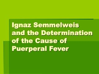 Ignaz Semmelweis and the Determination of the Cause of Puerperal Fever