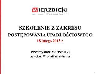 SZKOLENIE Z ZAKRESU POSTĘPOWANIA UPADŁOŚCIOWEGO 18 lutego 2013 r. Przemysław Wierzbicki