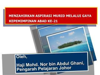 Oleh, Haji Mohd. Nor bin Abdul Ghani, Pengarah Pelajaran Johor