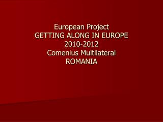 European Project  GETTING ALONG IN EUROPE 2010-2012 Comenius Multilateral ROMANIA
