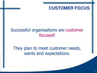 Successful organisations are customer focused  They plan to meet customer needs, wants and expectations.