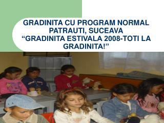 """GRADINITA CU PROGRAM NORMAL PATRAUTI, SUCEAVA """"GRADINITA ESTIVALA 2008-TOTI LA GRADINITA!"""""""