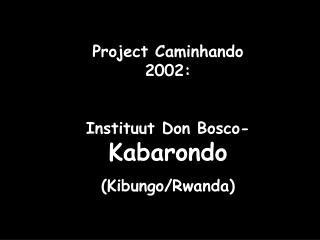 Project Caminhando 2002: Instituut Don Bosco- Kabarondo (Kibungo/Rwanda)