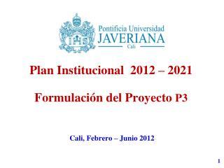 Plan  Institucional   2012 – 2021 Formulación del Proyecto  P3