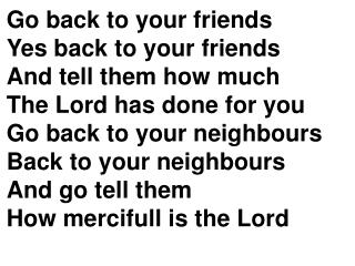 Go back to your friends Yes back to your friends And tell them how much The Lord has done for you