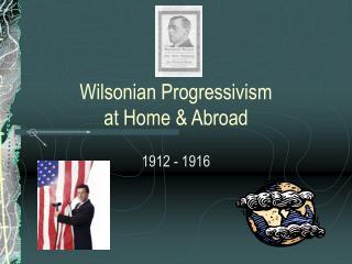 Wilsonian Progressivism  at Home & Abroad