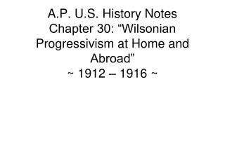 A.P. U.S. History Notes Chapter 30: �Wilsonian Progressivism at Home and Abroad� ~ 1912 � 1916 ~