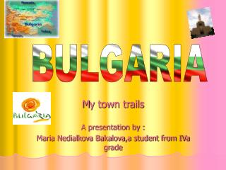 М y town trails A presentation by : Maria Nedialkova Bakalova,a student from IVa grade