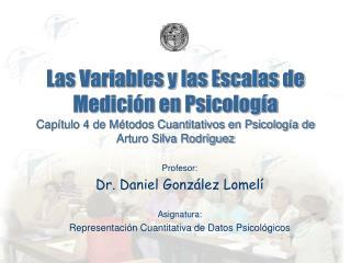Profesor: Dr. Daniel González Lomelí Asignatura: Representación Cuantitativa de Datos Psicológicos
