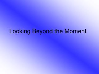 Looking Beyond the Moment