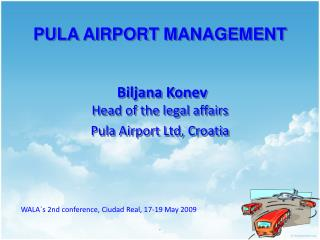 PULA AIRPORT MANAGEMENT Biljana Konev Head of the legal affairs Pula Airport Ltd, Croatia
