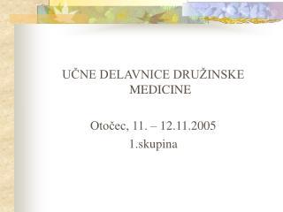 UČNE DELAVNICE DRUŽINSKE MEDICINE Otočec, 11. – 12.11.2005 1.skupina