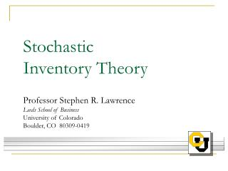 Stochastic  Inventory Theory  Professor Stephen R. Lawrence Leeds School of Business University of Colorado Boulder, CO