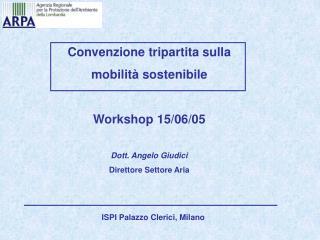 Convenzione tripartita sulla  mobilità sostenibile Workshop 15/06/05 Dott. Angelo Giudici