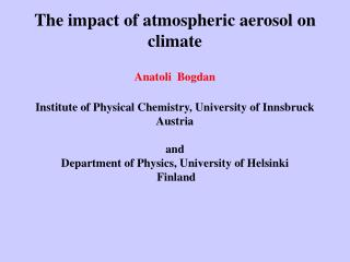 The impact of atmospheric aerosol on climate   Anatoli  Bogdan  Institute of Physical Chemistry, University of Innsbruck