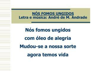 NÓS FOMOS UNGIDOS Letra e música: André de M. Andrade