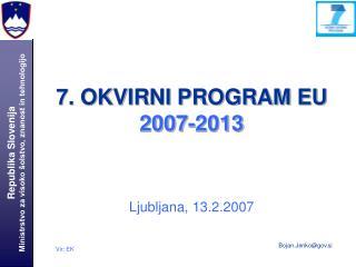 7. OKVIRNI PROGRAM EU 2007-2013 Ljubljana, 13.2.2007