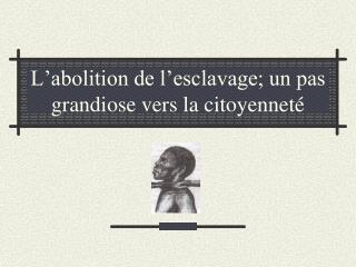 L�abolition de l�esclavage; un pas grandiose vers la citoyennet�