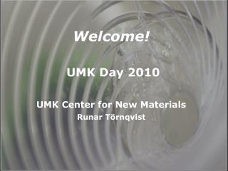Welcome!   UMK Day 2010 UMK Center for New Materials Runar Törnqvist