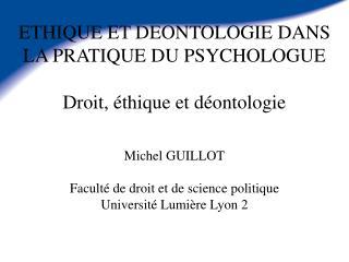ETHIQUE ET DEONTOLOGIE DANS LA PRATIQUE DU PSYCHOLOGUE Droit, éthique et déontologie