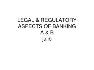 LEGAL & REGULATORY ASPECTS OF BANKING A & B jaiib