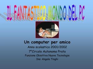 Un computer per amico Anno scolastico 2001/2002 7°Circolo Autonomo Prato