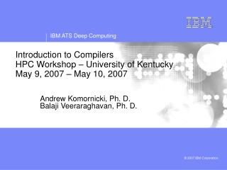 Introduction to Compilers     HPC Workshop – University of Kentucky May 9, 2007 – May 10, 2007
