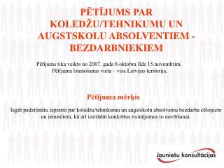 PĒTĪJUMS PAR  KOLEDŽU/TEHNIKUMU UN AUGSTSKOLU ABSOLVENTIEM -BEZDARBNIEKIEM