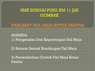 SMK SUNGAI PUSU, KM 11 JLN GOMBAK  TAKLIMAT FAIL MEJA KETUA PANITIA AGENDA: