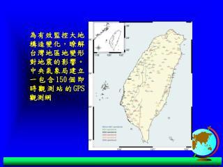 為有效監控大地構造變化,瞭解台灣地區地變形對地震的影響。中央氣象局建立一包含 150 個即時觀測站的 GPS 觀測網