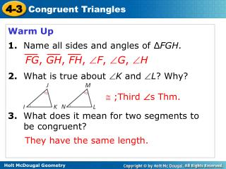 Warm Up 1. Name all sides and angles of ∆ FGH . 2.   What is true about   K  and   L ? Why?