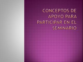 Conceptos de apoyo para participar en el seminario
