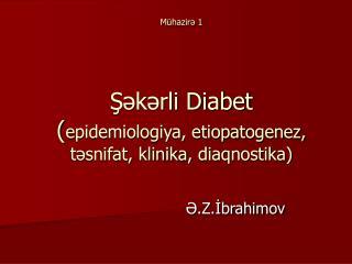 Mühazirə 1 Şəkərli Diabet  ( epidemiologiya, etiopatogenez, təsnifat, klinika ,  diaqnostika )
