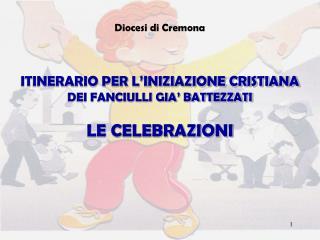 Diocesi di Cremona ITINERARIO PER L'INIZIAZIONE CRISTIANA DEI FANCIULLI GIA' BATTEZZATI