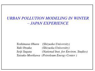 URBAN POLLUTION MODELING IN WINTER  – JAPAN EXPERIENCE Toshimasa Ohara    (Shizuoka University)