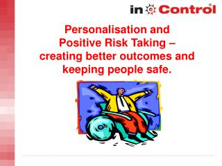 Personalisation and  Positive Risk Taking    creating better outcomes and keeping people safe.