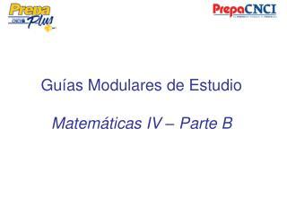 Guías Modulares de Estudio Matemáticas IV – Parte B