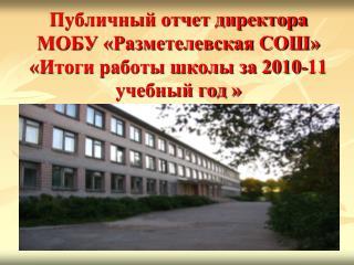 Публичный отчет директора МОБУ «Разметелевская СОШ» «Итоги работы школы за 2010-11 учебный год »