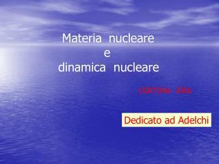 Materia nucleare             e  dinamica  nucleare