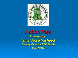 Action Plan Prepared by : Ismat Ara Khusheed Deputy Director,PTP Sindh At JAPAN 2006