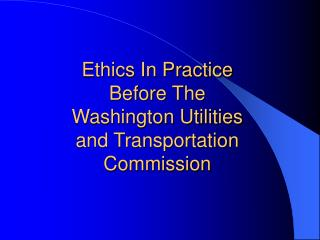 Ethics In Practice Before The Washington Utilities and Transportation Commission