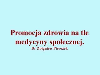 Promocja zdrowia na tle medycyny społecznej. Dr Zbigniew Pierożek
