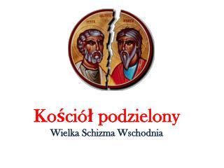 Kościół podzielony Wielka Schizma Wschodnia