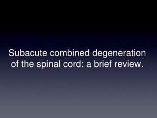 Subacute combined degeneration of the spinal cord: a brief review.