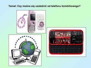 Temat: Czy można się uzależnić od telefonu komórkowego?