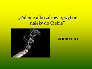 """""""Palenie albo zdrowie, wybór należy do Ciebie"""""""