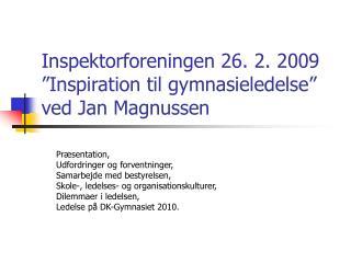"""Inspektorforeningen 26. 2. 2009 """"Inspiration til gymnasieledelse""""  ved Jan Magnussen"""